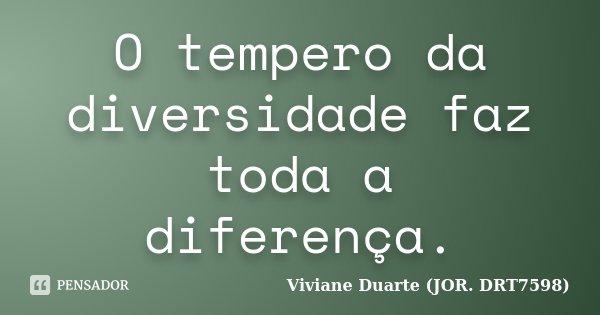 O tempero da diversidade faz toda a diferença.... Frase de Viviane Duarte (JOR. DRT7598).