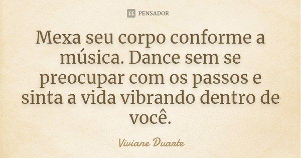 Mexa seu corpo conforme a música. Dance sem se preocupar com os passos e sinta a vida vibrando dentro de você.... Frase de Viviane Duarte.