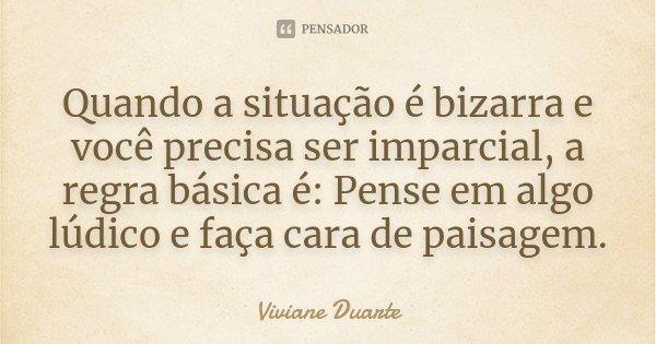 Quando a situação é bizarra e você precisa ser imparcial, a regra básica é: Pense em algo lúdico e faça cara de paisagem.... Frase de Viviane Duarte.