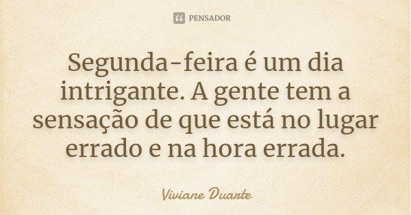 Segunda-feira é um dia intrigante. A gente tem a sensação de que está no lugar errado e na hora errada.... Frase de Viviane Duarte.