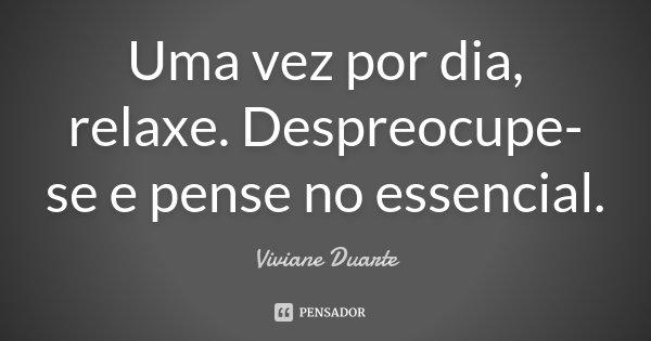 Uma vez por dia, relaxe. Despreocupe-se e pense no essencial.... Frase de Viviane Duarte.