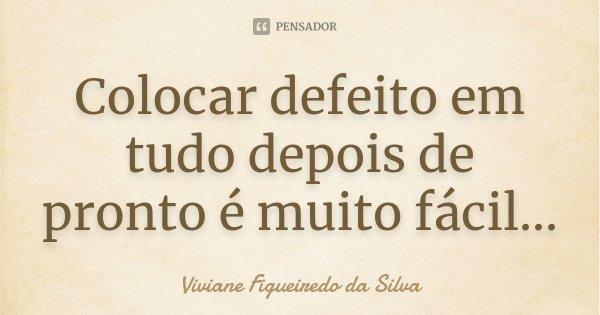 Colocar defeito em tudo depois de pronto é muito fácil...... Frase de Viviane Figueiredo da Silva.