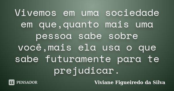 Vivemos em uma sociedade em que,quanto mais uma pessoa sabe sobre você,mais ela usa o que sabe futuramente para te prejudicar.... Frase de Viviane Figueiredo da Silva.