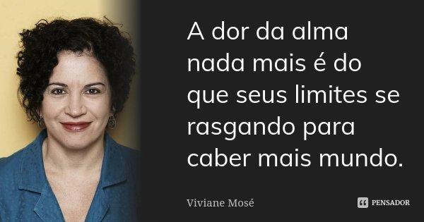 A dor da alma nada mais é do que seus limites se rasgando para caber mais mundo.... Frase de Viviane Mosé.