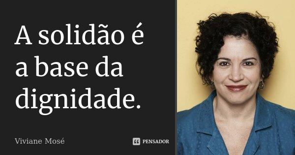 A solidão é a base da dignidade.... Frase de Viviane Mosé.