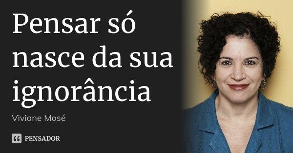 Pensar só nasce da sua ignorância... Frase de Viviane Mosé.