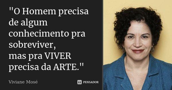 """""""O Homem precisa de algum conhecimento pra sobreviver, mas pra VIVER precisa da ARTE.""""... Frase de Viviane Mosé."""