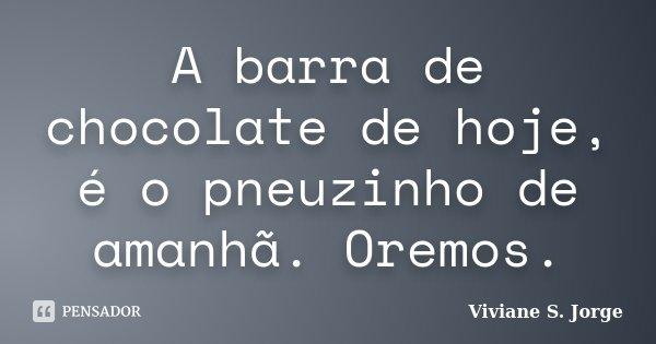 A barra de chocolate de hoje, é o pneuzinho de amanhã. Oremos.... Frase de Viviane S. Jorge.