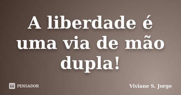 A liberdade é uma via de mão dupla!... Frase de Viviane S. Jorge.