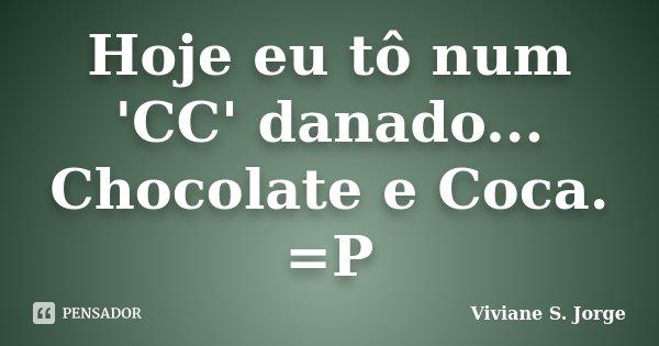 Hoje eu tô num 'CC' danado... Chocolate e Coca. =P... Frase de Viviane S. Jorge.