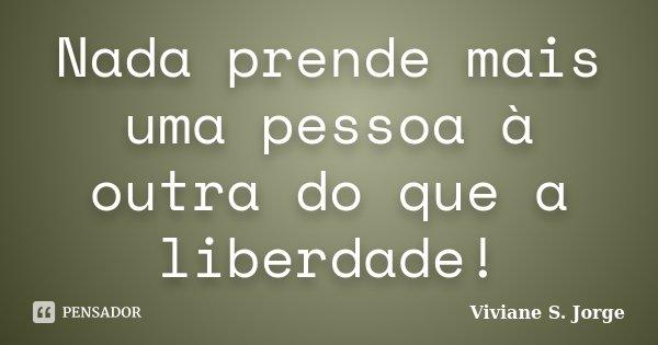 Nada prende mais uma pessoa à outra do que a liberdade!... Frase de Viviane S. Jorge.