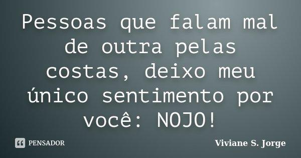 Pessoas que falam mal de outra pelas costas, deixo meu único sentimento por você: NOJO!... Frase de Viviane S. Jorge.