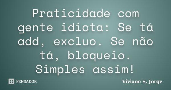 Praticidade com gente idiota: Se tá add, excluo. Se não tá, bloqueio. Simples assim!... Frase de Viviane S. Jorge.