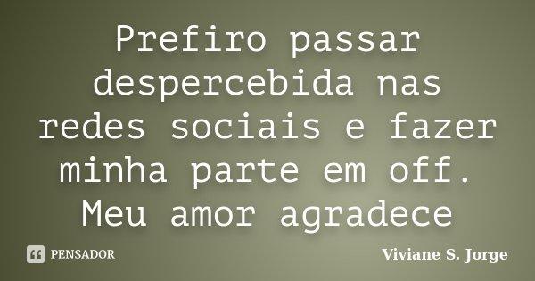 Prefiro passar despercebida nas redes sociais e fazer minha parte em off. Meu amor agradece... Frase de Viviane S. Jorge.