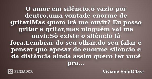 O amor em silêncio,o vazio por dentro,uma vontade enorme de gritar!Mas quem irá me ouvir? Eu posso gritar e gritar,mas ninguém vai me ouvir.Sò existe o silêncio... Frase de Viviane SaintClayr.