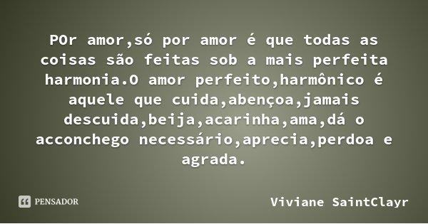 POr amor,só por amor é que todas as coisas são feitas sob a mais perfeita harmonia.O amor perfeito,harmônico é aquele que cuida,abençoa,jamais descuida,beija,ac... Frase de Viviane SaintClayr.