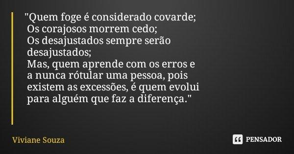 """""""Quem foge é considerado covarde; Os corajosos morrem cedo; Os desajustados sempre serão desajustados; Mas, quem aprende com os erros e a nunca rótular uma... Frase de Viviane Souza."""