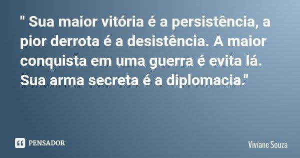 """"""" Sua maior vitória é a persistência, a pior derrota é a desistência. A maior conquista em uma guerra é evita lá. Sua arma secreta é a diplomacia.""""... Frase de Viviane Souza."""