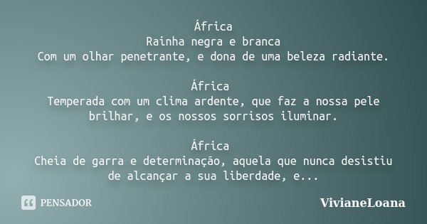 África Rainha negra e branca Com um olhar penetrante, e dona de uma beleza radiante. África Temperada com um clima ardente, que faz a nossa pele brilhar, e os n... Frase de VivianeLoana.