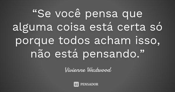 """""""Se você pensa que alguma coisa está certa só porque todos acham isso, não está pensando.""""... Frase de Vivienne Westwood."""