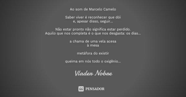 Ao som de Marcelo Camelo Saber viver é reconhecer que dói e, apesar disso, seguir... Não estar pronto não significa estar perdido. Aquilo que nos completa é o q... Frase de Vlader Nobre.