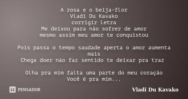 A rosa e o beija-flor Vladi Du Kavako corrigir letra Me deixou para não sofrer de amor mesmo assim meu amor te conquistou Pois passa o tempo saudade aperta o am... Frase de Vladi Du Kavako.
