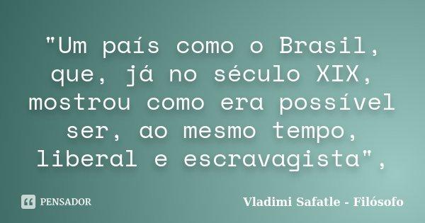 """""""Um país como o Brasil, que, já no século XIX, mostrou como era possível ser, ao mesmo tempo, liberal e escravagista"""",... Frase de Vladimi Safatle - Filósofo."""