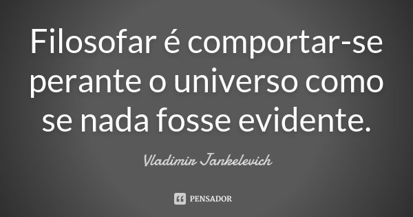 Filosofar é comportar-se perante o universo como se nada fosse evidente.... Frase de Vladimir Jankelevich.