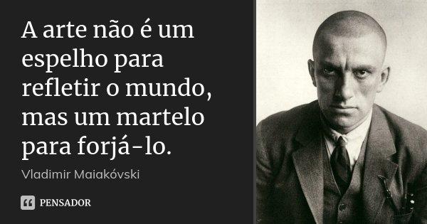 A arte não é um espelho para refletir o mundo, mas um martelo para forjá-lo.... Frase de Vladimir Maiakóvski.