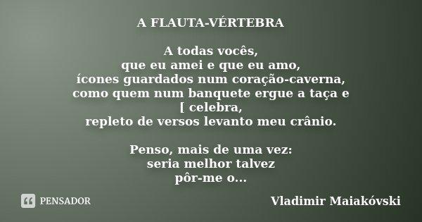 A FLAUTA-VÉRTEBRA A todas vocês, que eu amei e que eu amo, ícones guardados num coração-caverna, como quem num banquete ergue a taça e [ celebra, repleto de ver... Frase de Vladimir Maiakóvski.