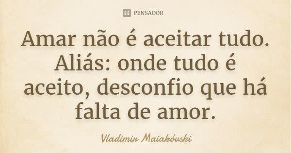 Amar não é aceitar tudo. Aliás: onde tudo é aceito, desconfio que há falta de amor.... Frase de Vladimir Maiakóvski.