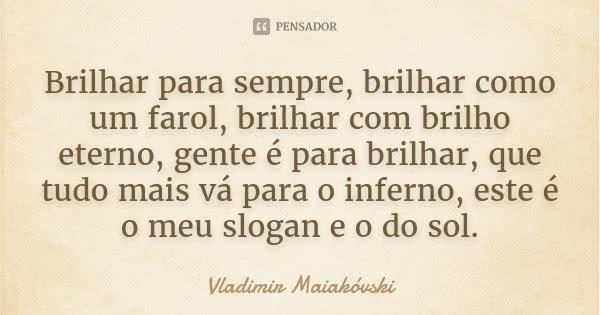Brilhar para sempre, brilhar como um farol, brilhar com brilho eterno, gente é para brilhar, que tudo mais vá para o inferno, este é o meu slogan e o do sol.... Frase de Vladimir Maiakóvski.