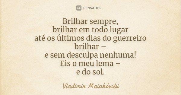 Brilhar sempre, brilhar em todo lugar até os últimos dias do guerreiro brilhar – e sem desculpa nenhuma! Eis o meu lema – e do sol.... Frase de Vladimir Maiakóvski.
