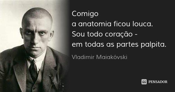 Comigo a anatomia ficou louca. Sou todo coração - em todas as partes palpita.... Frase de Vladimir Maiakóvski.