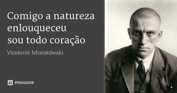 Comigo a natureza enlouqueceu sou todo coração... Frase de Vladimir Maiakóvski.