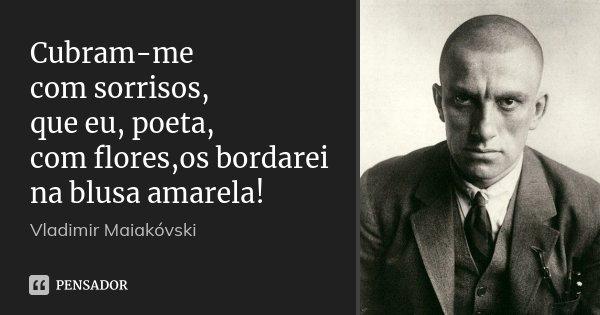 Cubram-me com sorrisos, que eu, poeta, com flores,os bordarei na blusa amarela!... Frase de Vladimir Maiakóvski.