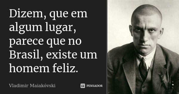 Dizem, que em algum lugar, parece que no Brasil, existe um homem feliz.... Frase de Vladimir Maiakóvski.