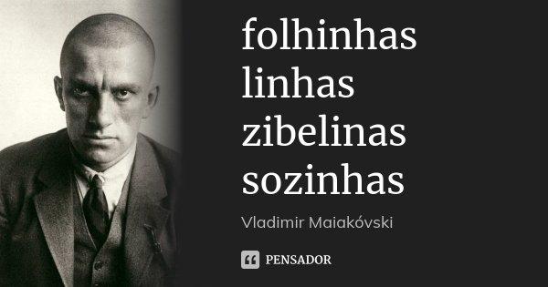 folhinhas linhas zibelinas sozinhas... Frase de Vladimir Maiakóvski.