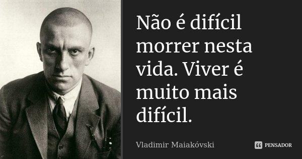 Não é difícil morrer nesta vida: / Viver é muito mais difícil.... Frase de Vladimir Maiakóvski.