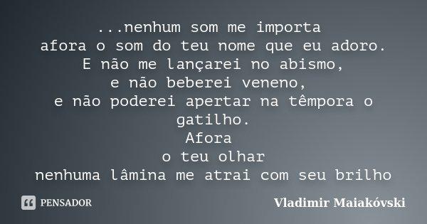 ...nenhum som me importa afora o som do teu nome que eu adoro. E não me lançarei no abismo, e não beberei veneno, e não poderei apertar na têmpora o gatilho. Af... Frase de Vladimir Maiakóvski.