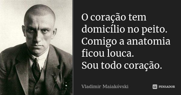 O coração tem domicílio no peito. Comigo a anatomia ficou louca. Sou todo coração.... Frase de Vladimir Maiakóvski.