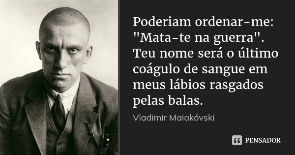 """Poderiam ordenar-me: """"Mata-te na guerra"""". Teu nome será o último coágulo de sangue em meus lábios rasgados pelas balas.... Frase de Vladimir Maiakóvski."""