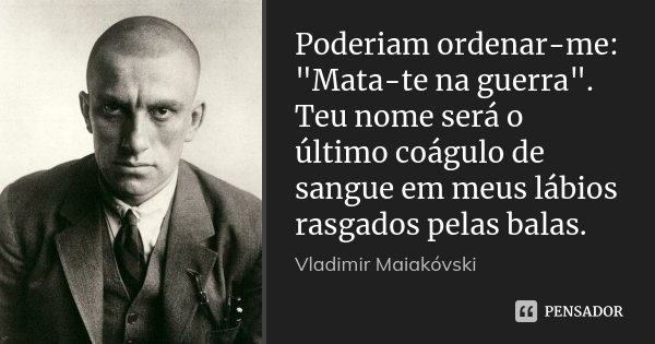 """Poderiam ordenar-me: """"Mata-te na guerra"""". Teu nome será o último coágulo de sangue em meus lábios rasgados pelas balas.... Frase de Vladímir Maiakóvski."""