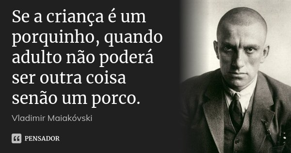 Se a criança é um porquinho, quando adulto não poderá ser outra coisa senão um porco.... Frase de Vladimir Maiakóvski.