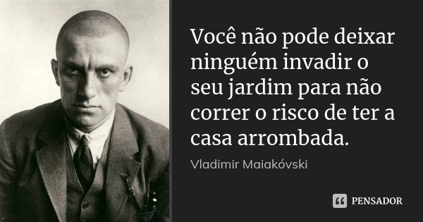 Você não pode deixar ninguém invadir o seu jardim para não correr o risco de ter a casa arrombada.... Frase de Vladimir Maiakovski.