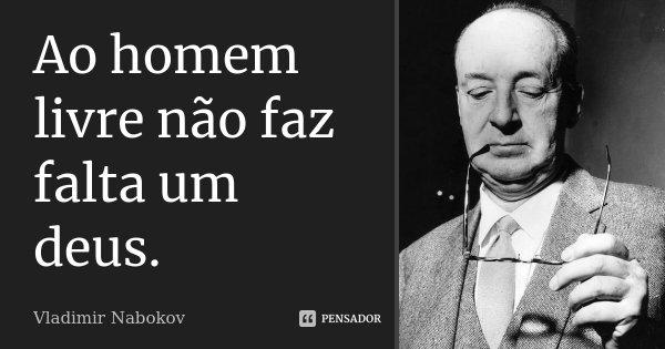 Ao homem livre não faz falta um deus.... Frase de Vladimir Nabokov.