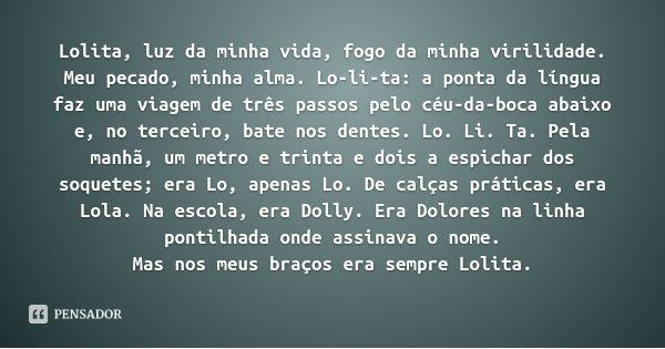 Lolita, luz da minha vida, fogo da minha virilidade. Meu pecado, minha alma. Lo-li-ta: a ponta da língua faz uma viagem de três passos pelo céu-da-boca abaixo e... Frase de Vladimir Nabokov.