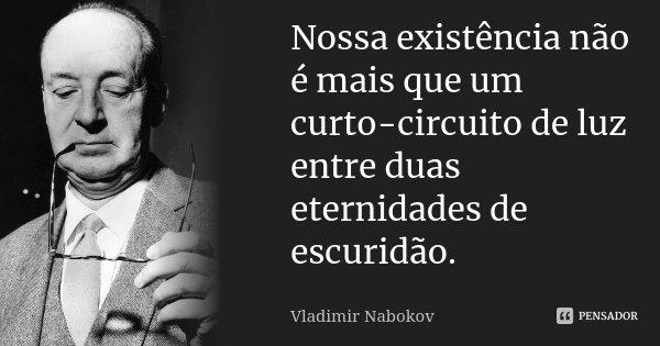 Nossa existência não é mais que um curto circuito de luz entre duas eternidades de escuridão.... Frase de Vladimir Nabokov.