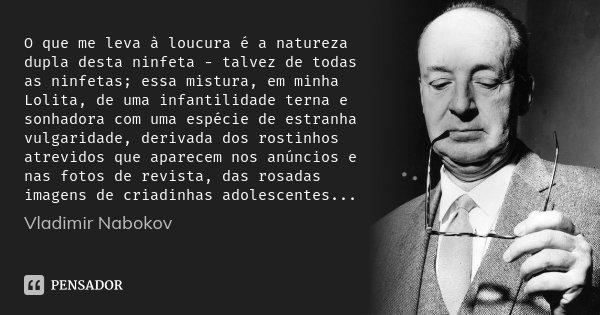O que me leva à loucura é a natureza dupla desta ninfeta - talvez de todas as ninfetas; essa mistura, em minha Lolita, de uma infantilidade terna e sonhadora co... Frase de Vladimir Nabokov.