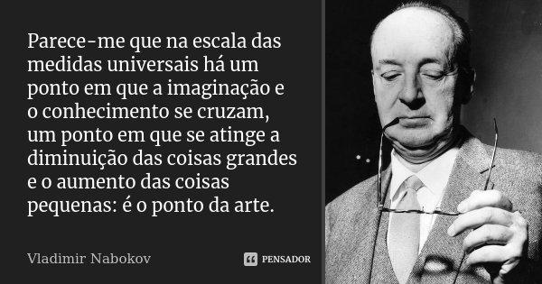 Parece-me que na escala das medidas universais há um ponto em que a imaginação e o conhecimento se cruzam, um ponto em que se atinge a diminuição das coisas gra... Frase de Vladimir Nabokov.